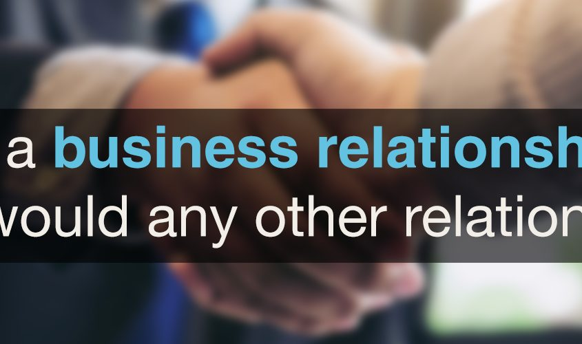 Treat a business relationship as you would any other relationship